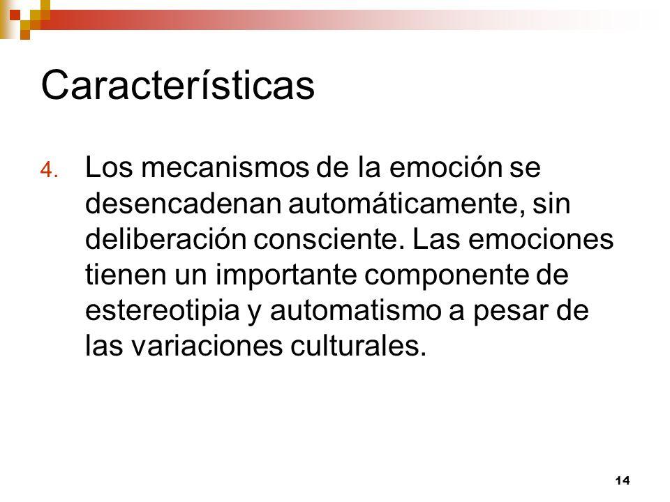 14 Características 4. Los mecanismos de la emoción se desencadenan automáticamente, sin deliberación consciente. Las emociones tienen un importante co