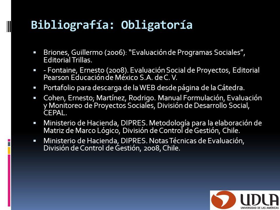 Bibliografía: Obligatoría Briones, Guillermo (2006): Evaluación de Programas Sociales, Editorial Trillas. - Fontaine, Ernesto (2008). Evaluación Socia