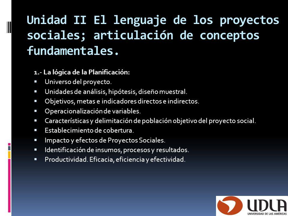 Unidad II El lenguaje de los proyectos sociales; articulación de conceptos fundamentales. 1.- La lógica de la Planificación: Universo del proyecto. Un