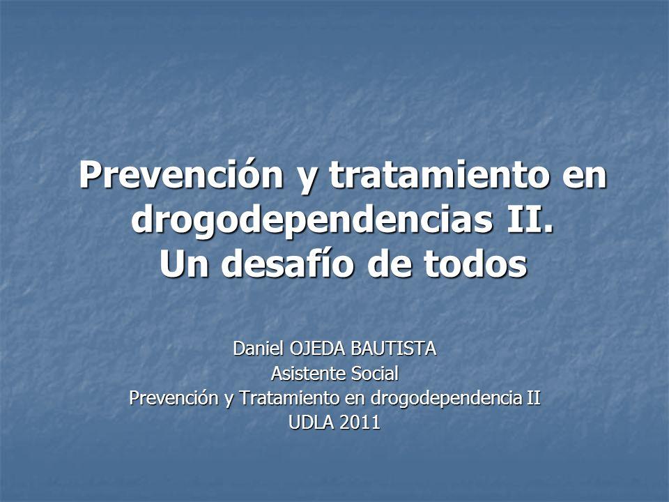 Prevención y tratamiento en drogodependencias II. Un desafío de todos Daniel OJEDA BAUTISTA Asistente Social Prevención y Tratamiento en drogodependen