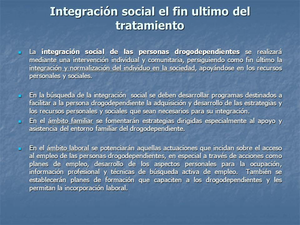 Integración social el fin ultimo del tratamiento La integración social de las personas drogodependientes se realizará mediante una intervención indivi