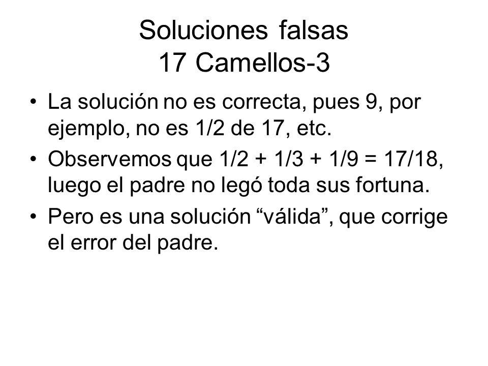 Soluciones falsas 17 Camellos-3 La solución no es correcta, pues 9, por ejemplo, no es 1/2 de 17, etc. Observemos que 1/2 + 1/3 + 1/9 = 17/18, luego e