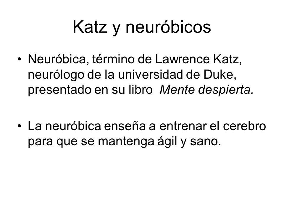 Katz y neuróbicos Neuróbica, término de Lawrence Katz, neurólogo de la universidad de Duke, presentado en su libro Mente despierta. La neuróbica enseñ