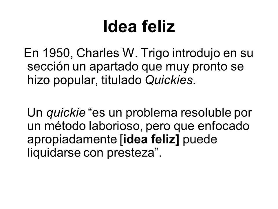 Idea feliz En 1950, Charles W. Trigo introdujo en su sección un apartado que muy pronto se hizo popular, titulado Quickies. Un quickie es un problema