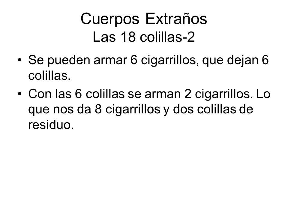 Cuerpos Extraños Las 18 colillas-2 Se pueden armar 6 cigarrillos, que dejan 6 colillas. Con las 6 colillas se arman 2 cigarrillos. Lo que nos da 8 cig