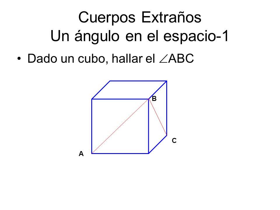 Cuerpos Extraños Un ángulo en el espacio-1 Dado un cubo, hallar el ABC B C A