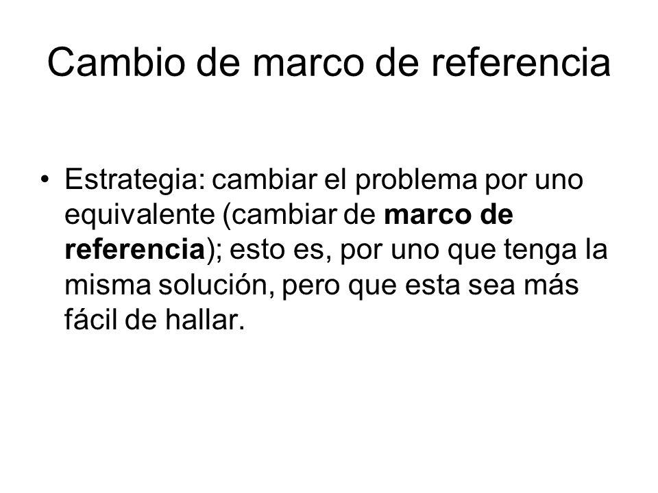 Cambio de marco de referencia Estrategia: cambiar el problema por uno equivalente (cambiar de marco de referencia); esto es, por uno que tenga la mism