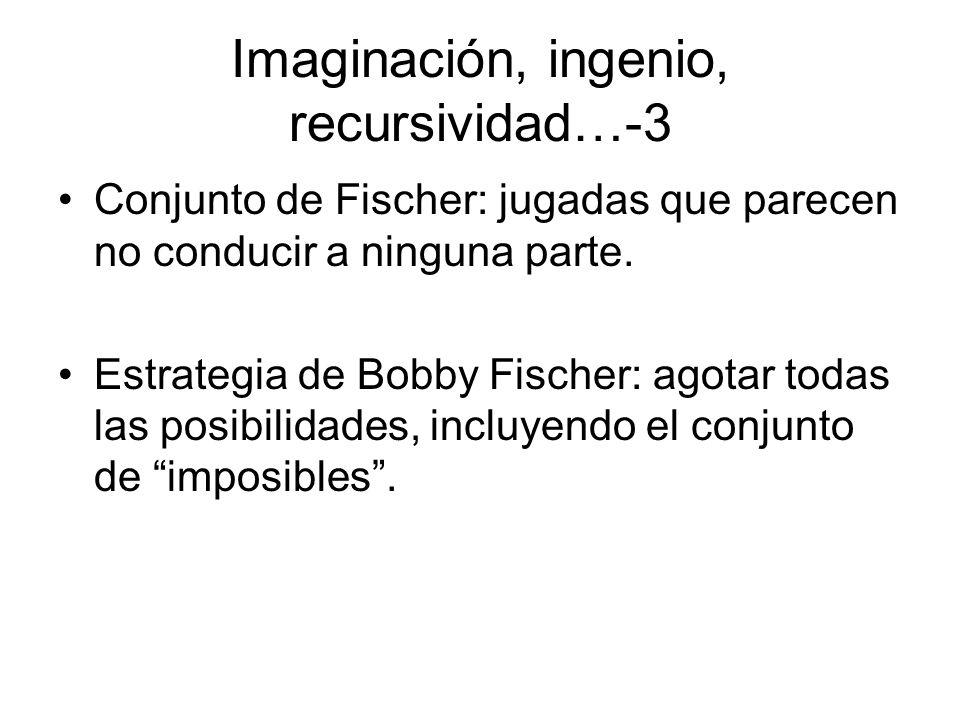 Imaginación, ingenio, recursividad…-3 Conjunto de Fischer: jugadas que parecen no conducir a ninguna parte. Estrategia de Bobby Fischer: agotar todas