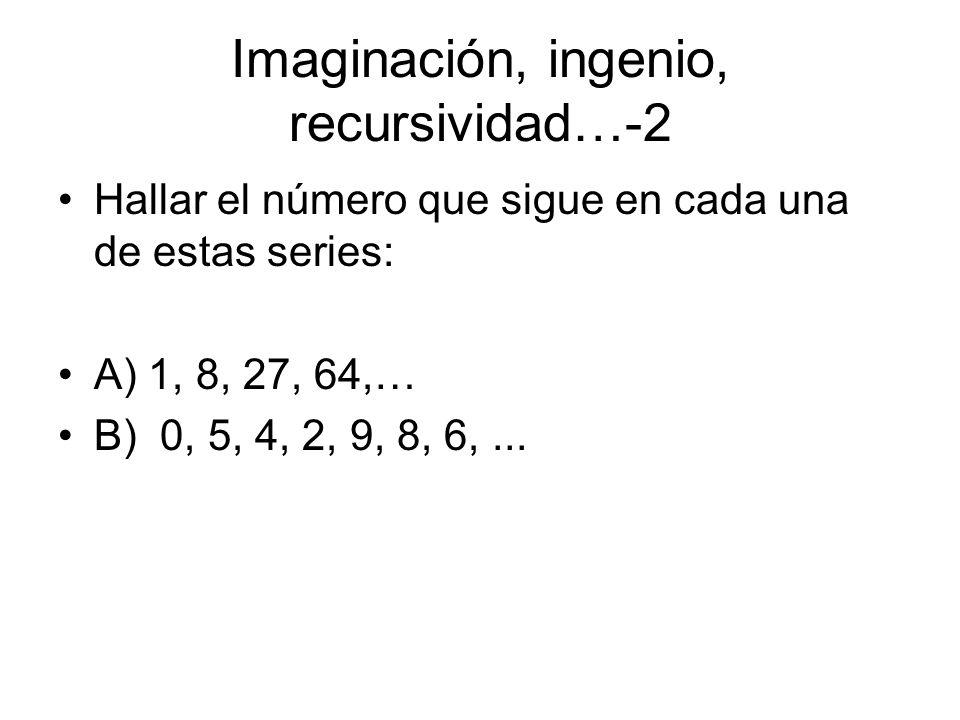 Imaginación, ingenio, recursividad…-2 Hallar el número que sigue en cada una de estas series: A) 1, 8, 27, 64,… B) 0, 5, 4, 2, 9, 8, 6,...