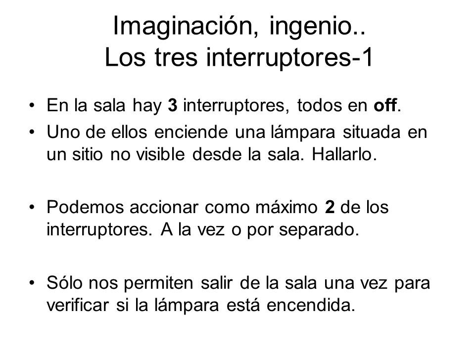 Imaginación, ingenio.. Los tres interruptores-1 En la sala hay 3 interruptores, todos en off. Uno de ellos enciende una lámpara situada en un sitio no