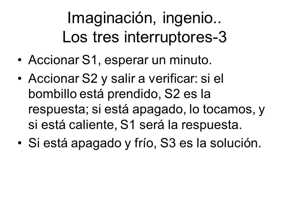 Imaginación, ingenio.. Los tres interruptores-3 Accionar S1, esperar un minuto. Accionar S2 y salir a verificar: si el bombillo está prendido, S2 es l