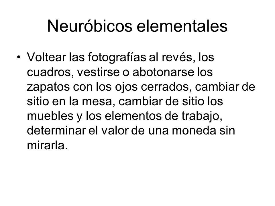 Neuróbicos elementales Voltear las fotografías al revés, los cuadros, vestirse o abotonarse los zapatos con los ojos cerrados, cambiar de sitio en la