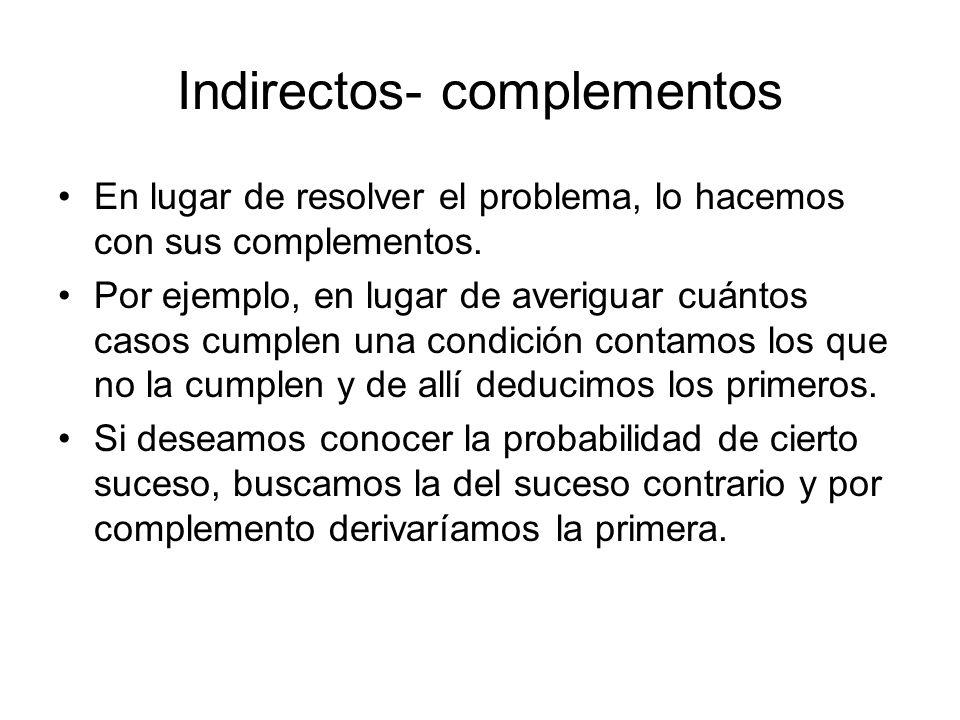 Indirectos- complementos En lugar de resolver el problema, lo hacemos con sus complementos. Por ejemplo, en lugar de averiguar cuántos casos cumplen u