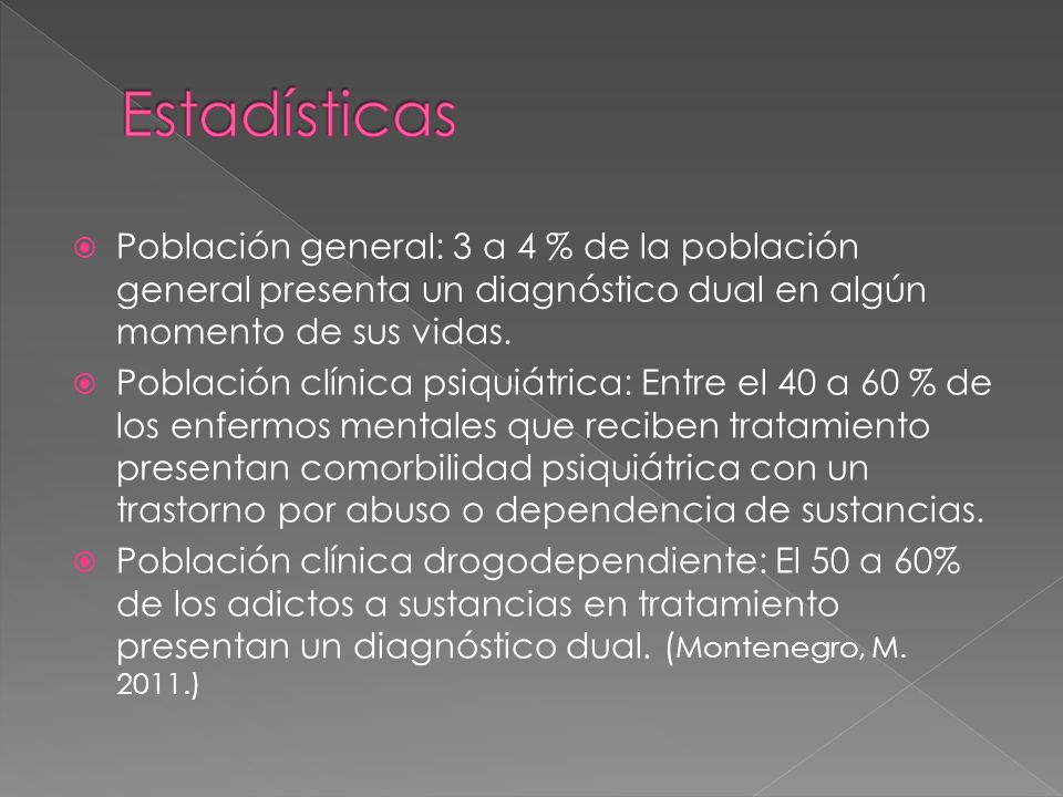 Población general: 3 a 4 % de la población general presenta un diagnóstico dual en algún momento de sus vidas. Población clínica psiquiátrica: Entre e