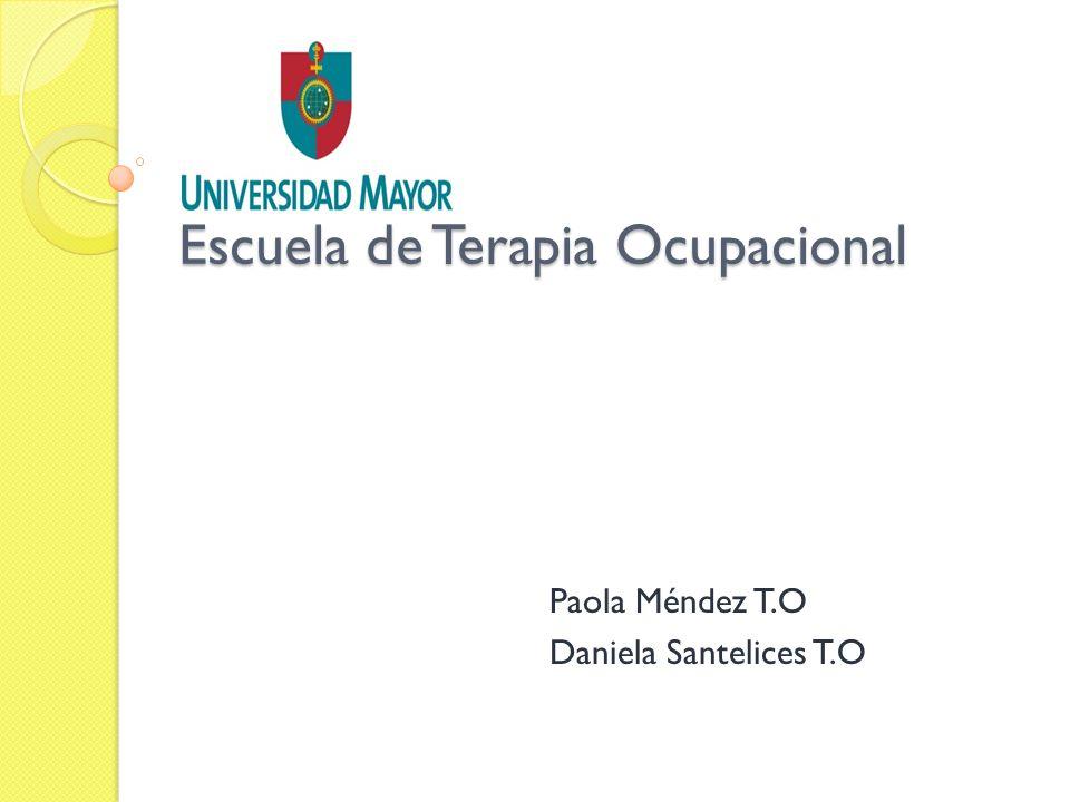 Paola Méndez T.O Daniela Santelices T.O Escuela de Terapia Ocupacional Escuela de Terapia Ocupacional