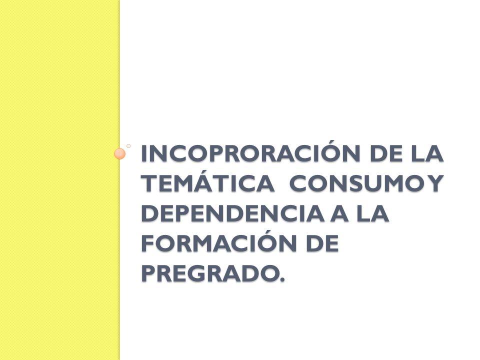 INCOPRORACIÓN DE LA TEMÁTICA CONSUMO Y DEPENDENCIA A LA FORMACIÓN DE PREGRADO.