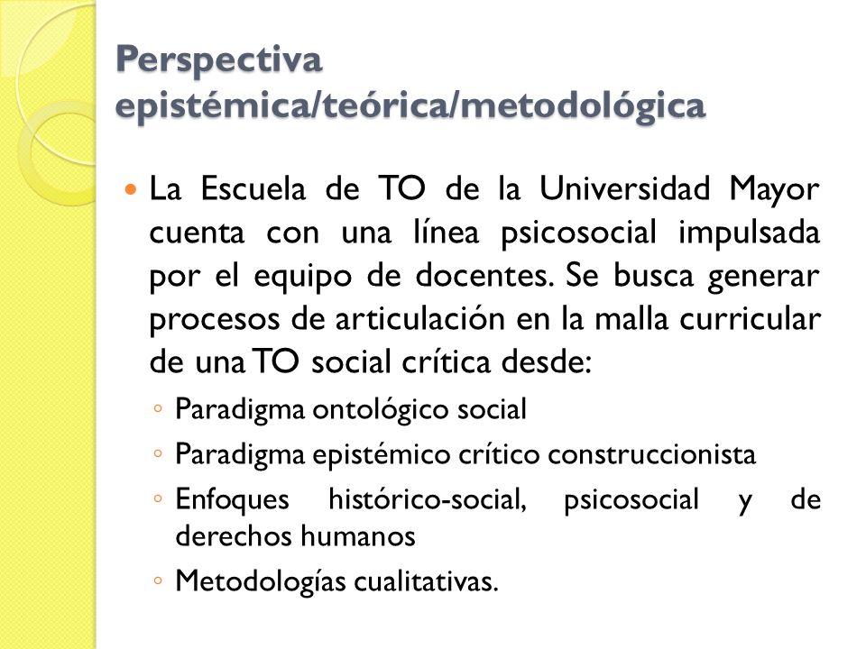 Perspectiva epistémica/teórica/metodológica La Escuela de TO de la Universidad Mayor cuenta con una línea psicosocial impulsada por el equipo de docen