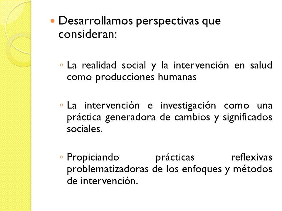 Desarrollamos perspectivas que consideran: La realidad social y la intervención en salud como producciones humanas La intervención e investigación com