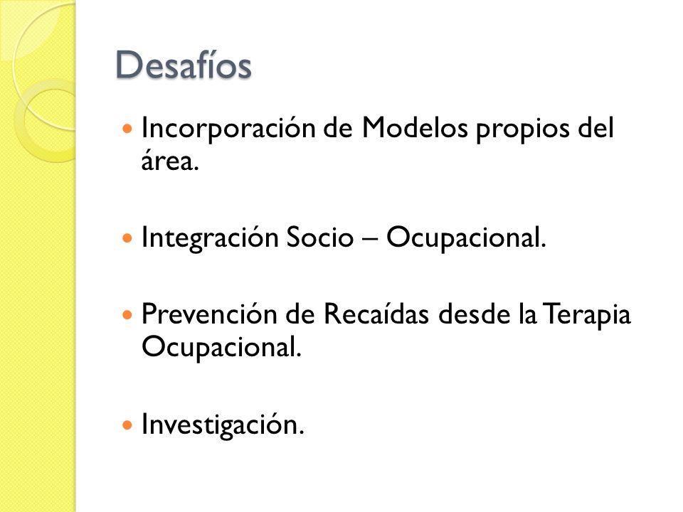 Desafíos Incorporación de Modelos propios del área. Integración Socio – Ocupacional. Prevención de Recaídas desde la Terapia Ocupacional. Investigació