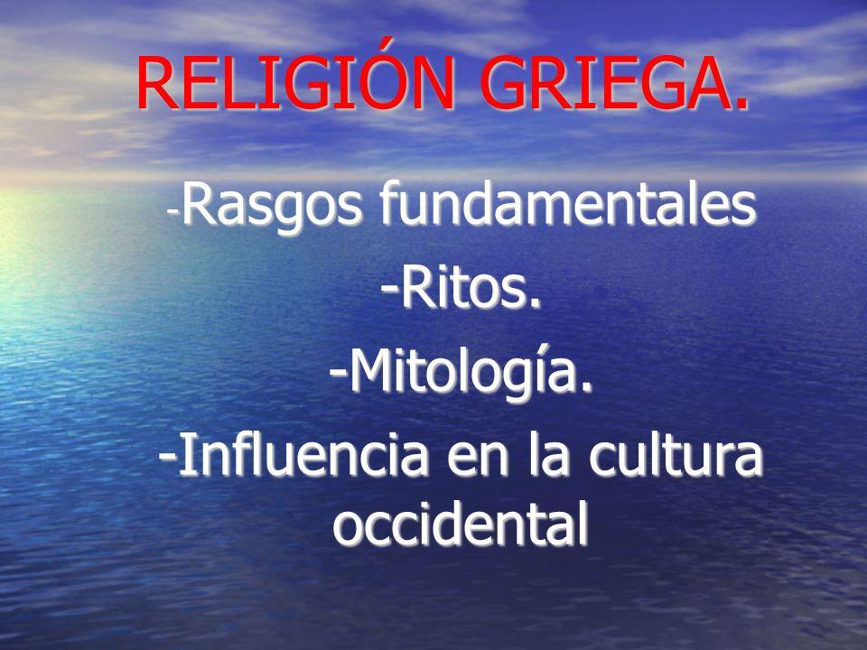 RELIGIÓN GRIEGA. - Rasgos fundamentales -Ritos.-Mitología. -Influencia en la cultura occidental