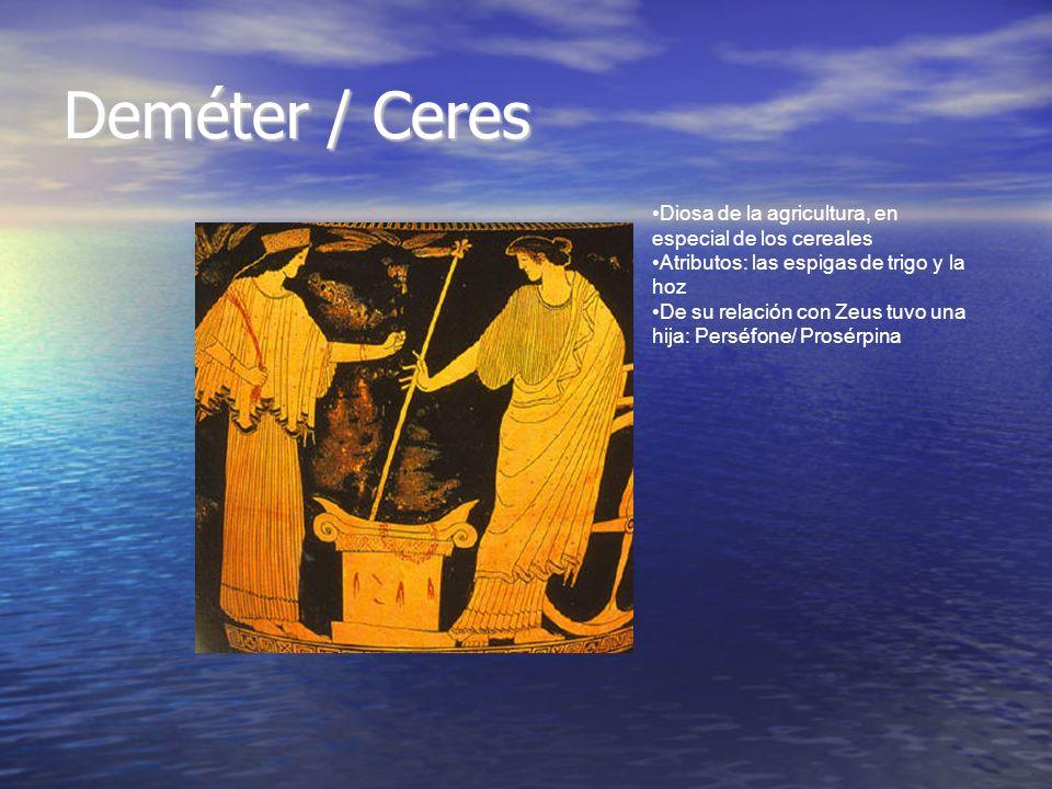 Deméter / Ceres Diosa de la agricultura, en especial de los cereales Atributos: las espigas de trigo y la hoz De su relación con Zeus tuvo una hija: P