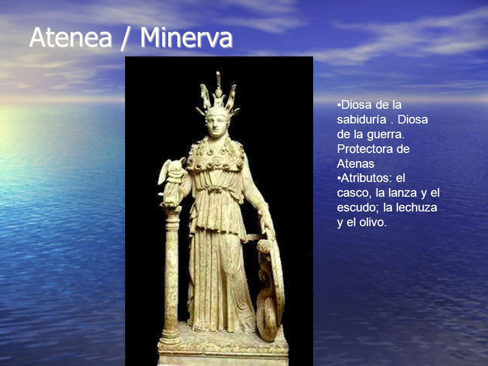 Atenea / Minerva Diosa de la sabiduría. Diosa de la guerra. Protectora de Atenas Atributos: el casco, la lanza y el escudo; la lechuza y el olivo.
