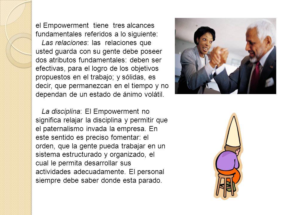 el Empowerment tiene tres alcances fundamentales referidos a lo siguiente: Las relaciones: las relaciones que usted guarda con su gente debe poseer do