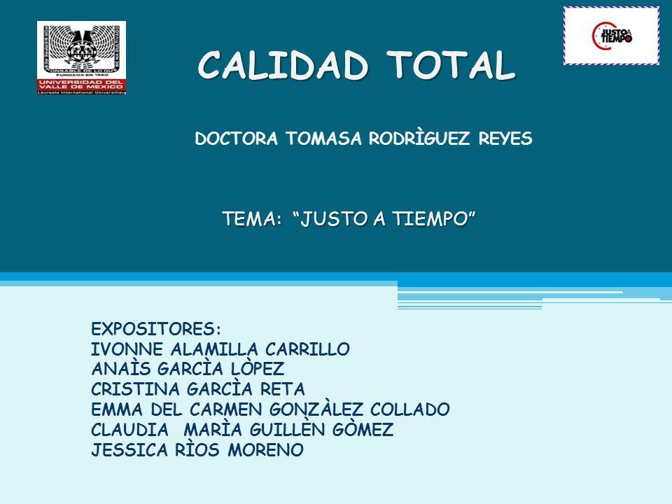 TEMA: JUSTO A TIEMPO CALIDAD TOTAL DOCTORA TOMASA RODRÌGUEZ REYES EXPOSITORES: IVONNE ALAMILLA CARRILLO ANAÌS GARCÌA LÒPEZ CRISTINA GARCÌA RETA EMMA D