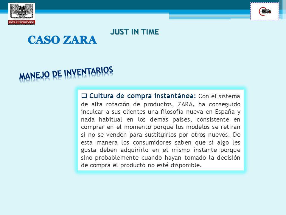 JUST IN TIME Cultura de compra instantánea: Con el sistema de alta rotación de productos, ZARA, ha conseguido inculcar a sus clientes una filosofía nu