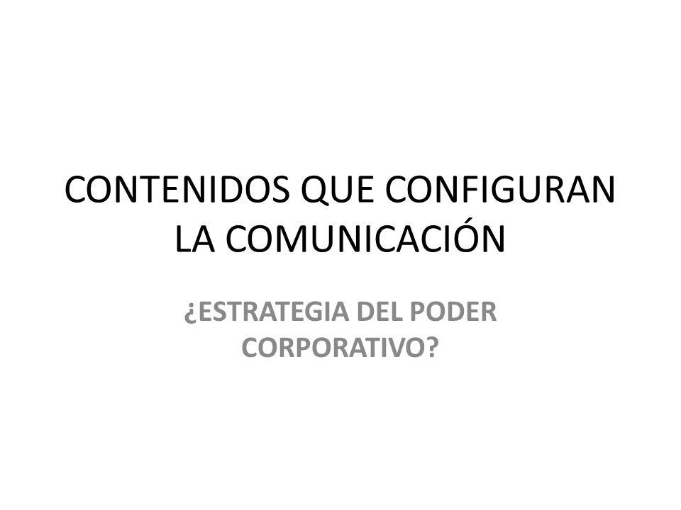 CONTENIDOS QUE CONFIGURAN LA COMUNICACIÓN ¿ESTRATEGIA DEL PODER CORPORATIVO?