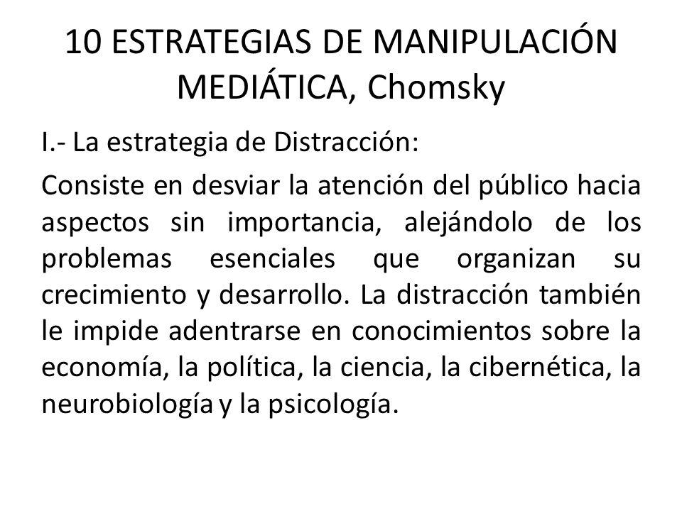 10 ESTRATEGIAS DE MANIPULACIÓN MEDIÁTICA, Chomsky I.- La estrategia de Distracción: Consiste en desviar la atención del público hacia aspectos sin importancia, alejándolo de los problemas esenciales que organizan su crecimiento y desarrollo.