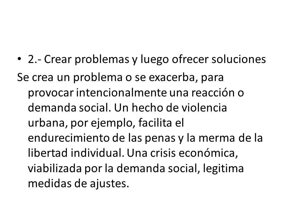2.- Crear problemas y luego ofrecer soluciones Se crea un problema o se exacerba, para provocar intencionalmente una reacción o demanda social.