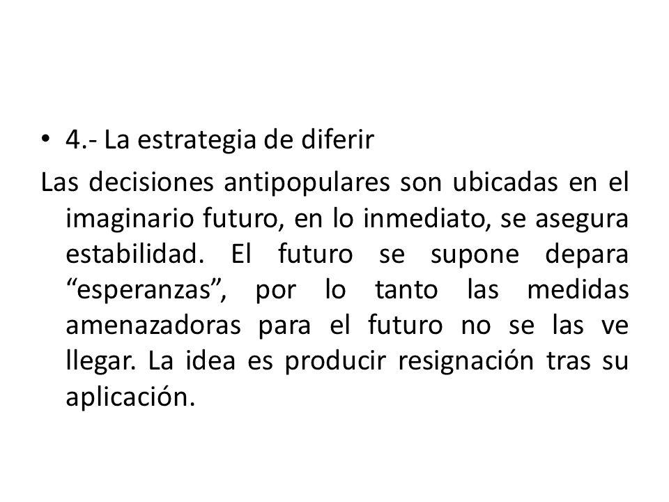 4.- La estrategia de diferir Las decisiones antipopulares son ubicadas en el imaginario futuro, en lo inmediato, se asegura estabilidad.