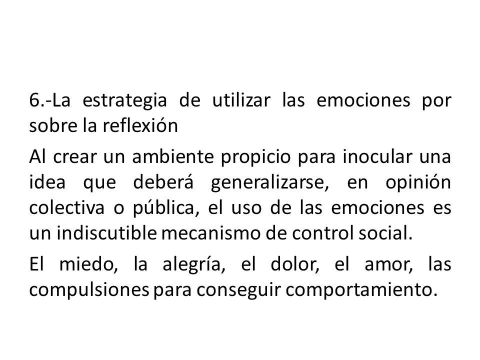 6.-La estrategia de utilizar las emociones por sobre la reflexión Al crear un ambiente propicio para inocular una idea que deberá generalizarse, en opinión colectiva o pública, el uso de las emociones es un indiscutible mecanismo de control social.