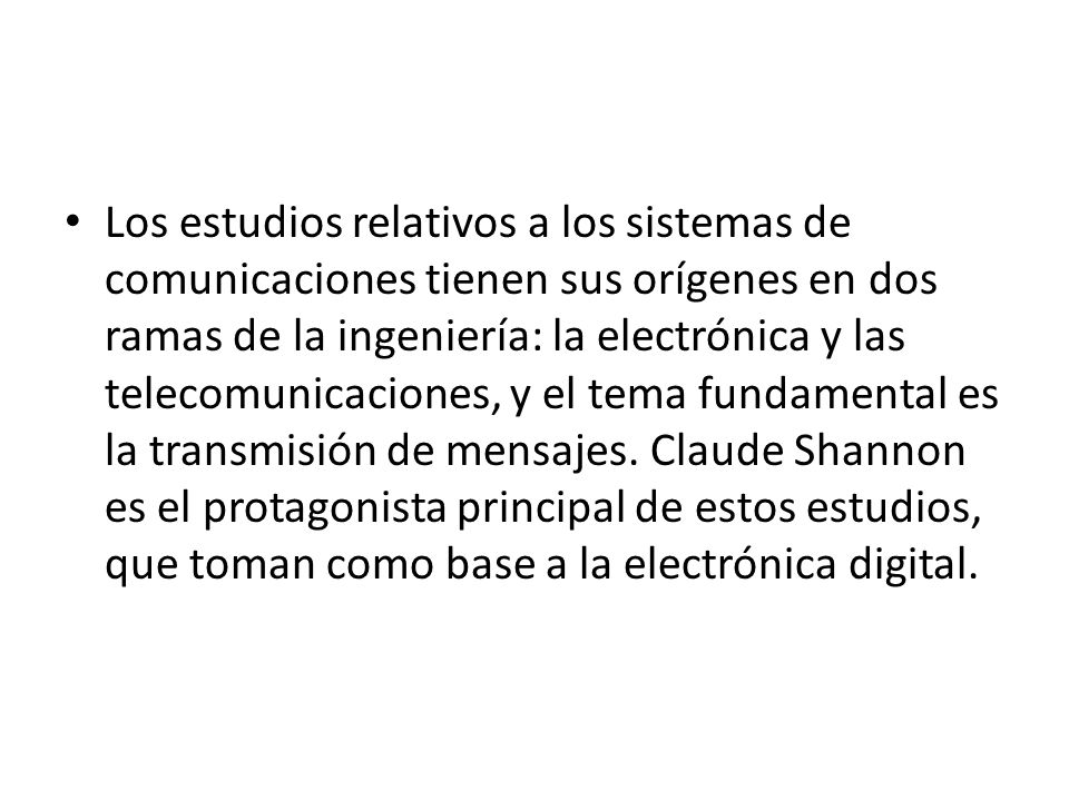 Los estudios relativos a los sistemas de comunicaciones tienen sus orígenes en dos ramas de la ingeniería: la electrónica y las telecomunicaciones, y el tema fundamental es la transmisión de mensajes.