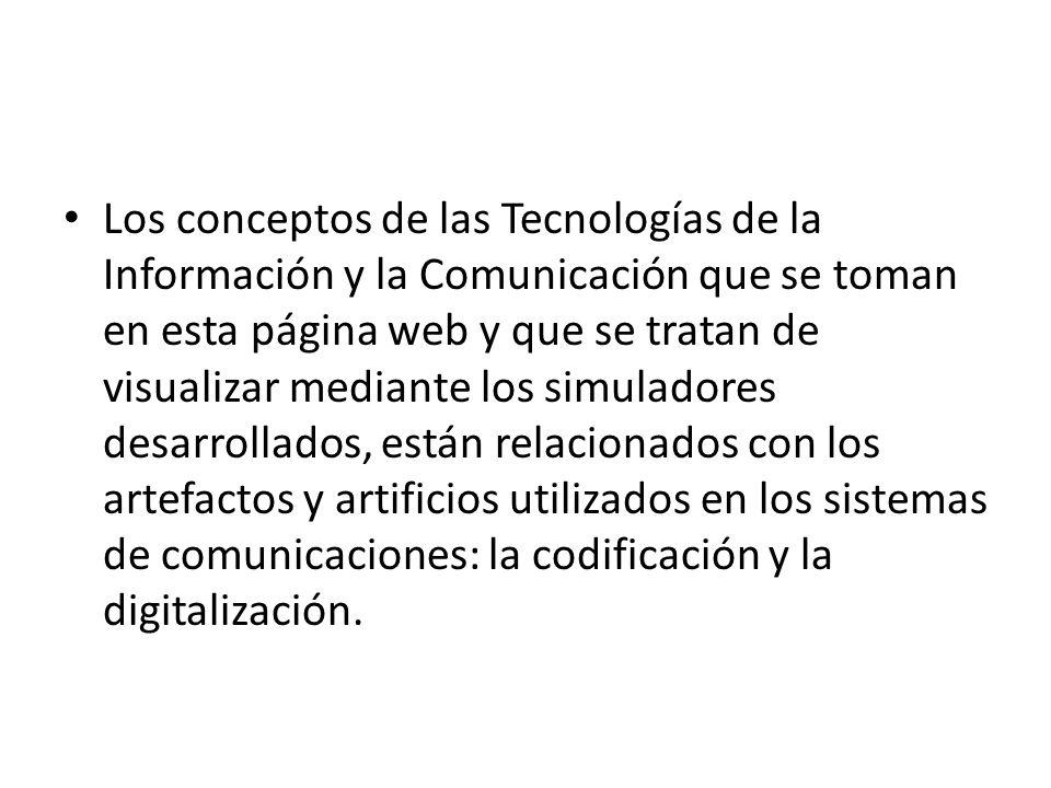 Los conceptos de las Tecnologías de la Información y la Comunicación que se toman en esta página web y que se tratan de visualizar mediante los simuladores desarrollados, están relacionados con los artefactos y artificios utilizados en los sistemas de comunicaciones: la codificación y la digitalización.