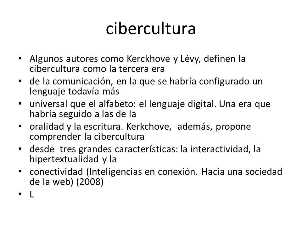 cibercultura Algunos autores como Kerckhove y Lévy, definen la cibercultura como la tercera era de la comunicación, en la que se habría configurado un lenguaje todavía más universal que el alfabeto: el lenguaje digital.