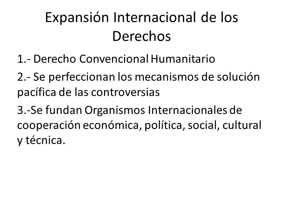 Expansión Internacional de los Derechos 1.- Derecho Convencional Humanitario 2.- Se perfeccionan los mecanismos de solución pacífica de las controvers