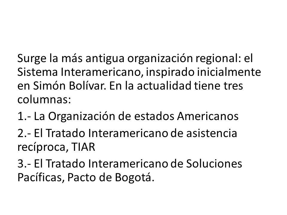 Surge la más antigua organización regional: el Sistema Interamericano, inspirado inicialmente en Simón Bolívar. En la actualidad tiene tres columnas: