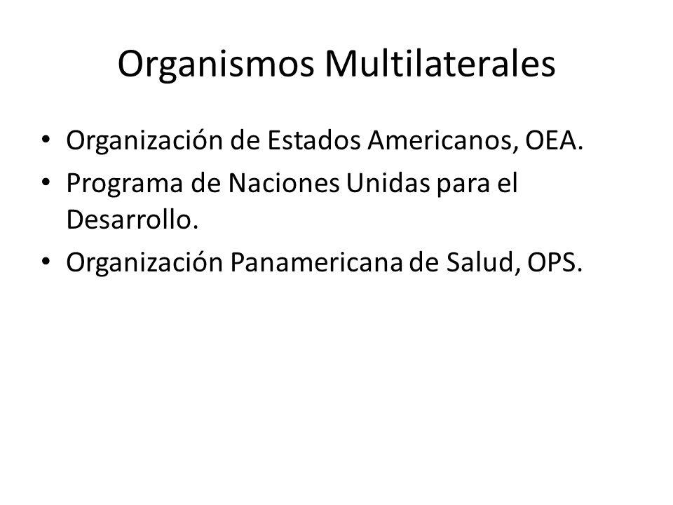 Organismos Multilaterales Organización de Estados Americanos, OEA. Programa de Naciones Unidas para el Desarrollo. Organización Panamericana de Salud,