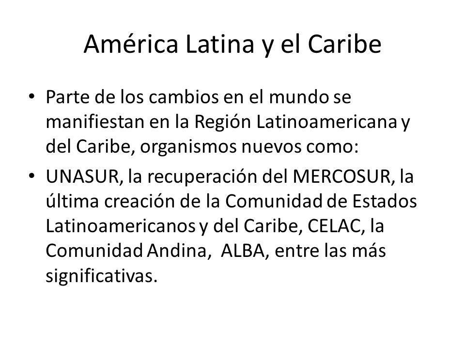 América Latina y el Caribe Parte de los cambios en el mundo se manifiestan en la Región Latinoamericana y del Caribe, organismos nuevos como: UNASUR,