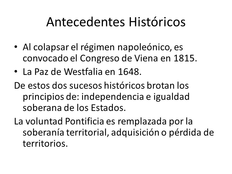 Antecedentes Históricos Al colapsar el régimen napoleónico, es convocado el Congreso de Viena en 1815. La Paz de Westfalia en 1648. De estos dos suces
