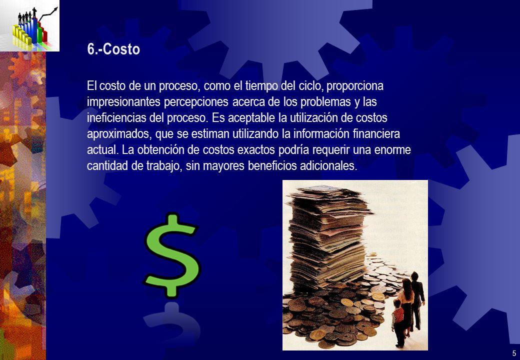 6.-Costo El costo de un proceso, como el tiempo del ciclo, proporciona impresionantes percepciones acerca de los problemas y las ineficiencias del pro