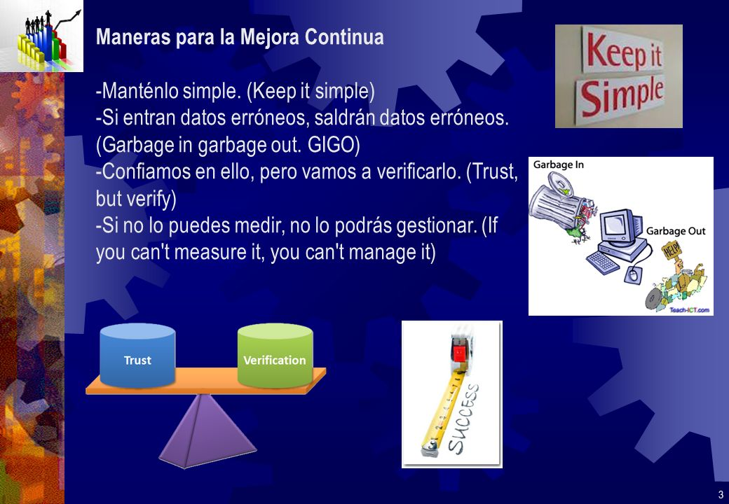 Maneras para la Mejora Continua -Manténlo simple. (Keep it simple) -Si entran datos erróneos, saldrán datos erróneos. (Garbage in garbage out. GIGO) -