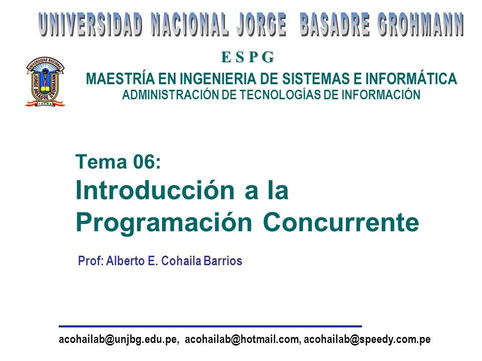 Tema 06: Introducción a la Programación Concurrente MAESTRÍA EN INGENIERIA DE SISTEMAS E INFORMÁTICA ADMINISTRACIÓN DE TECNOLOGÍAS DE INFORMACIÓN E S P G acohailab@unjbg.edu.pe, acohailab@hotmail.com, acohailab@speedy.com.pe Prof: Alberto E.