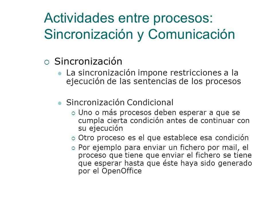 Actividades entre procesos: Sincronización y Comunicación Comunicación Es el intercambio de información entre procesos Habitualmente cuando dos proces