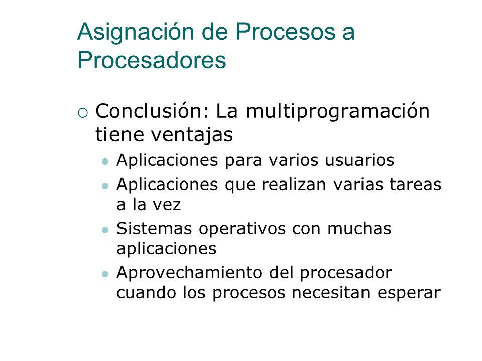 Asignación de Procesos a Procesadores Ventajas de la Multiprogramación Los sistemas operativos actuales usan la multiprogramación para ejecutar varios