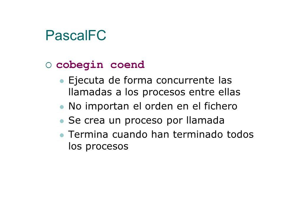 PascalFC Hay que declarar una variable con el tipo del proceso Se hace la llamada con el nombre de la variable entre cobegin coend Se ejecutan concurr