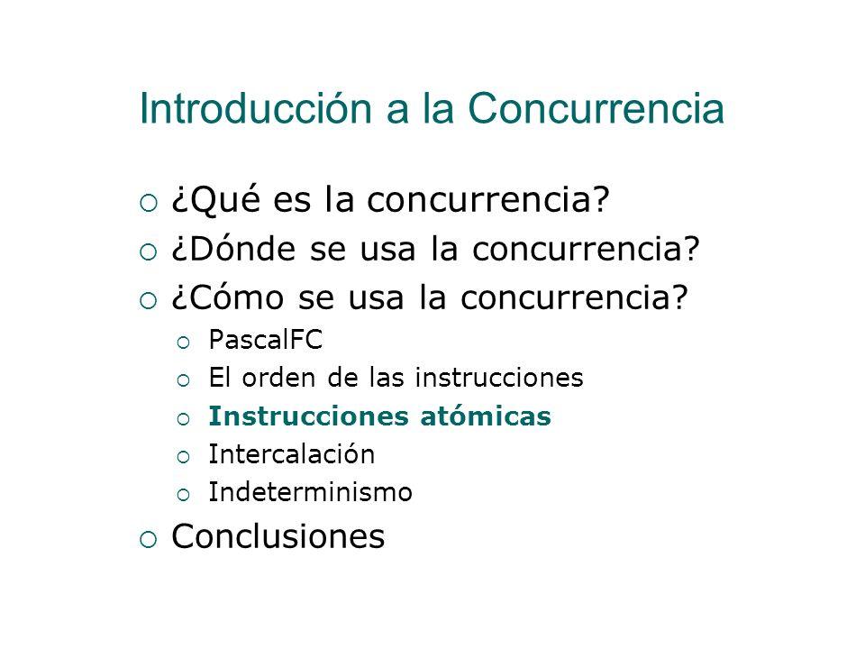 El orden de las instrucciones Programación Concurrente Orden Parcial I0 I1 I2 I3 No existe determinismo No se restringe el orden de ejecución de I1 e