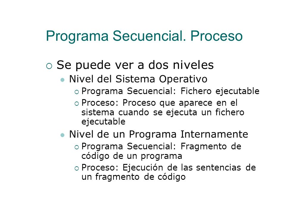 Programa Secuencial. Proceso Proceso Es la ejecución de un programa secuencial en un sistema informático Pueden existir varios procesos de un mismo pr